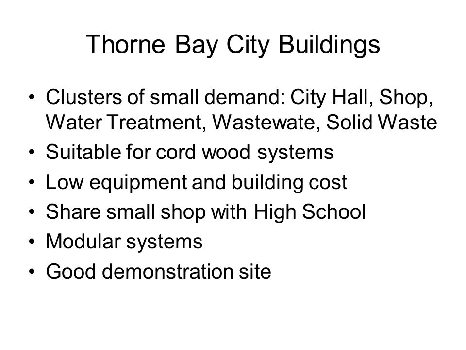 Thorne Bay City Buildings Clusters of small demand: City Hall, Shop, Water Treatment, Wastewate, Solid Waste Suitable for cord wood systems Low equipment and building cost Share small shop with High School Modular systems Good demonstration site