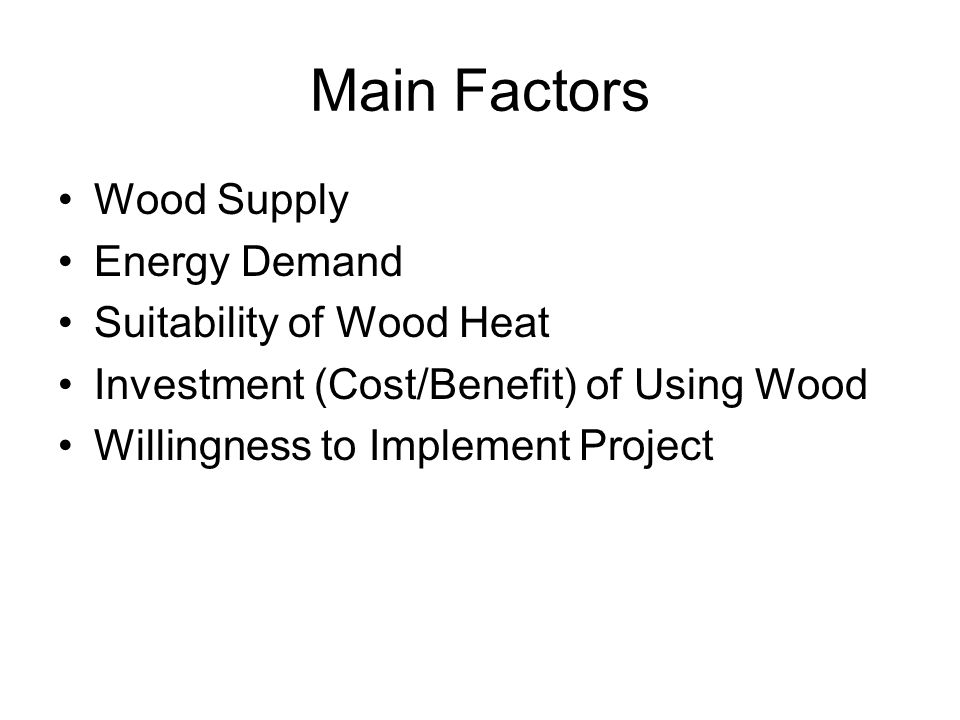 Main Factors Wood Supply Energy Demand Suitability of Wood Heat Investment (Cost/Benefit) of Using Wood Willingness to Implement Project