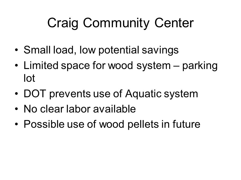 Craig Community Center Small load, low potential savings Limited space for wood system – parking lot DOT prevents use of Aquatic system No clear labor available Possible use of wood pellets in future