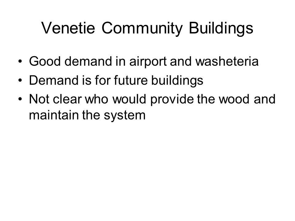 Venetie Community Buildings Good demand in airport and washeteria Demand is for future buildings Not clear who would provide the wood and maintain the system