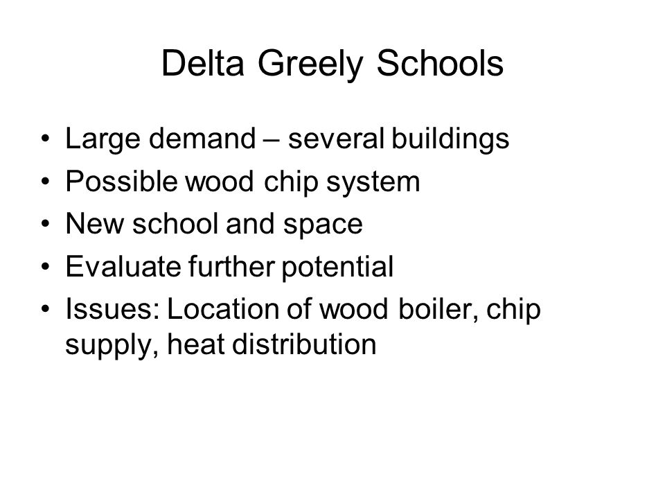 Delta Greely Schools Large demand – several buildings Possible wood chip system New school and space Evaluate further potential Issues: Location of wood boiler, chip supply, heat distribution