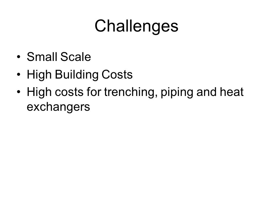 Challenges Small Scale High Building Costs High costs for trenching, piping and heat exchangers