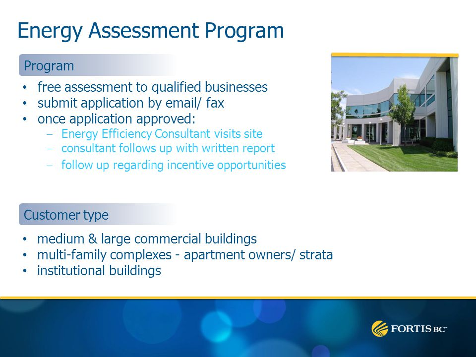 Energy Assessment Program free assessment to qualified businesses submit application by email/ fax once application approved: Energy Efficiency Consultant visits site consultant follows up with written report follow up regarding incentive opportunities Program medium & large commercial buildings multi-family complexes - apartment owners/ strata institutional buildings Customer type