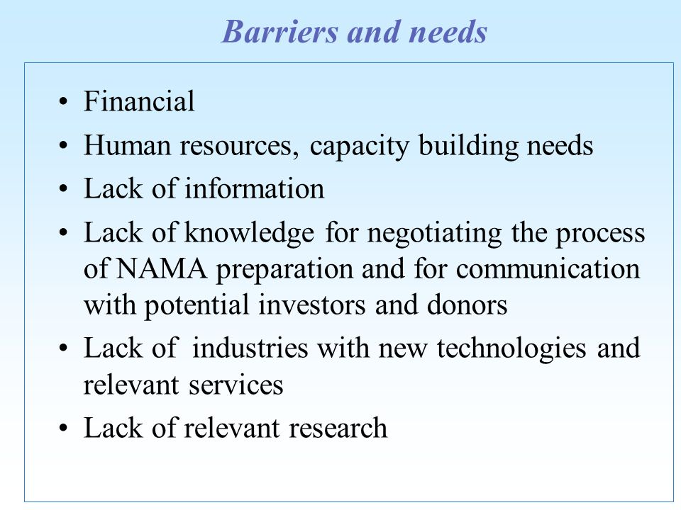 Barriers and needs Financial Human resources, capacity building needs Lack of information Lack of knowledge for negotiating the process of NAMA preparation and for communication with potential investors and donors Lack of industries with new technologies and relevant services Lack of relevant research