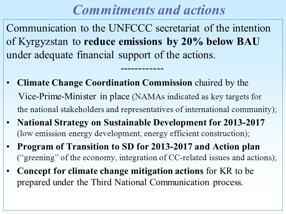 Commitments and actions Communication to the UNFCCC secretariat of the intention of Kyrgyzstan to reduce emissions by 20% below BAU under adequate financial support of the actions.