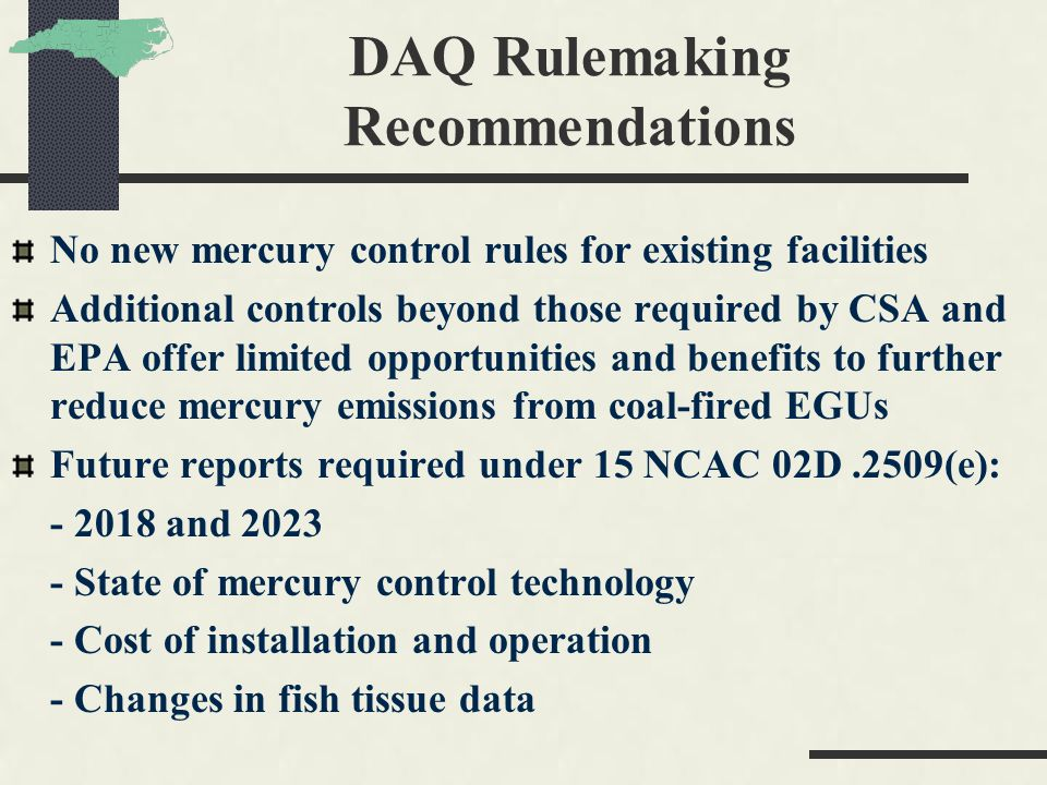 DAQ Rulemaking Recommendations No new mercury control rules for existing facilities Additional controls beyond those required by CSA and EPA offer limited opportunities and benefits to further reduce mercury emissions from coal-fired EGUs Future reports required under 15 NCAC 02D.2509(e): - 2018 and 2023 - State of mercury control technology - Cost of installation and operation - Changes in fish tissue data