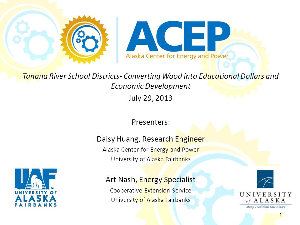 Tanana River School Districts- Converting Wood into Educational Dollars and Economic Development July 29, 2013 Presenters: Daisy Huang, Research Engineer Alaska Center for Energy and Power University of Alaska Fairbanks Art Nash, Energy Specialist Cooperative Extension Service University of Alaska Fairbanks 1