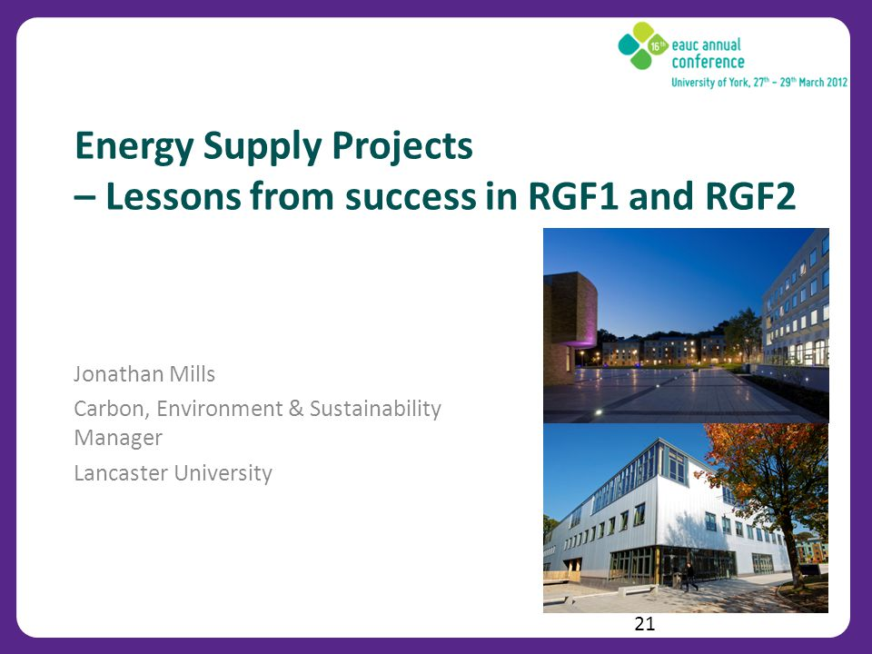 Energy Supply Projects – Lessons from success in RGF1 and RGF2 Jonathan Mills Carbon, Environment & Sustainability Manager Lancaster University 21