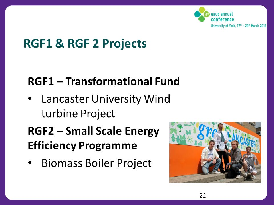 RGF1 & RGF 2 Projects RGF1 – Transformational Fund Lancaster University Wind turbine Project RGF2 – Small Scale Energy Efficiency Programme Biomass Boiler Project 22
