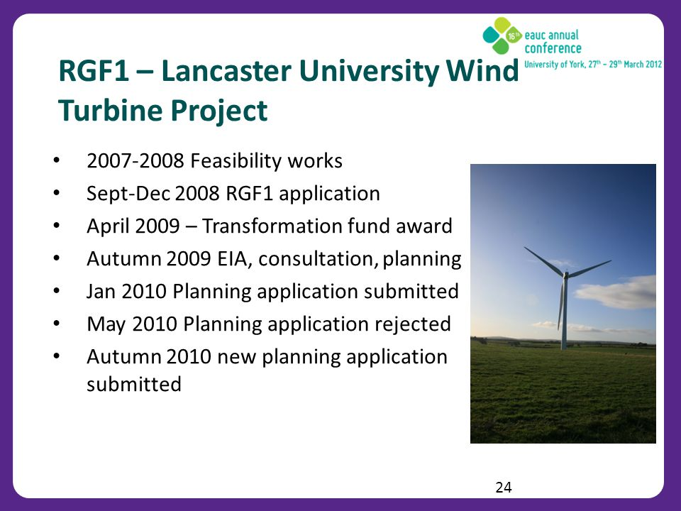 RGF1 – Lancaster University Wind Turbine Project 2007-2008 Feasibility works Sept-Dec 2008 RGF1 application April 2009 – Transformation fund award Autumn 2009 EIA, consultation, planning Jan 2010 Planning application submitted May 2010 Planning application rejected Autumn 2010 new planning application submitted 24