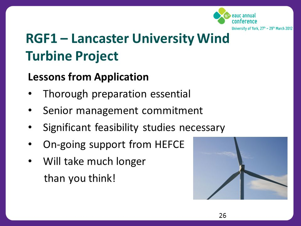 RGF1 – Lancaster University Wind Turbine Project Lessons from Application Thorough preparation essential Senior management commitment Significant feasibility studies necessary On-going support from HEFCE Will take much longer than you think.