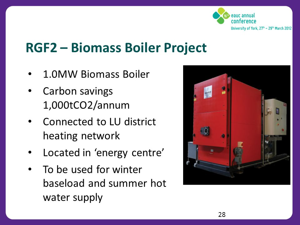 RGF2 – Biomass Boiler Project 1.0MW Biomass Boiler Carbon savings 1,000tCO2/annum Connected to LU district heating network Located in energy centre To be used for winter baseload and summer hot water supply 28