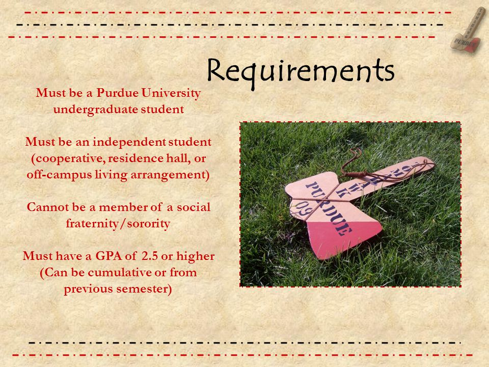 Requirements Must be a Purdue University undergraduate student Must be an independent student (cooperative, residence hall, or off-campus living arrangement) Cannot be a member of a social fraternity/sorority Must have a GPA of 2.5 or higher (Can be cumulative or from previous semester)