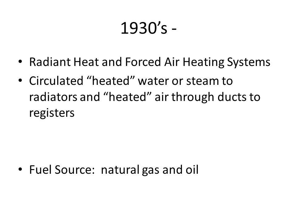 1930s - Radiant Heat and Forced Air Heating Systems Circulated heated water or steam to radiators and heated air through ducts to registers Fuel Source: natural gas and oil