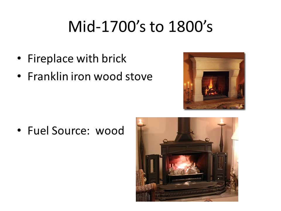 Mid-1700s to 1800s Fireplace with brick Franklin iron wood stove Fuel Source: wood