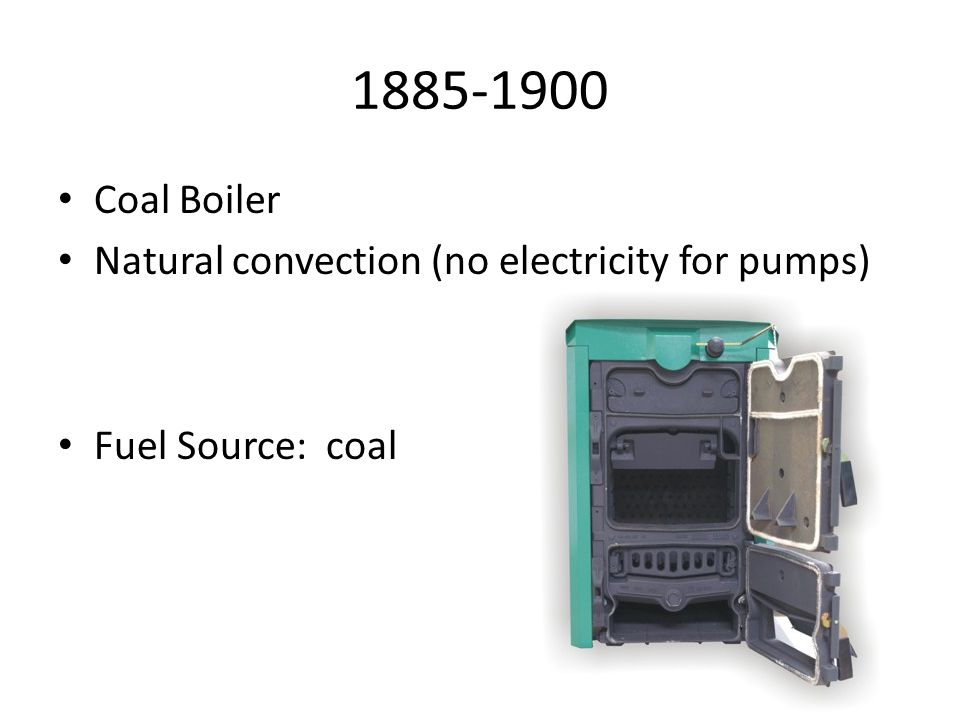 1885-1900 Coal Boiler Natural convection (no electricity for pumps) Fuel Source: coal