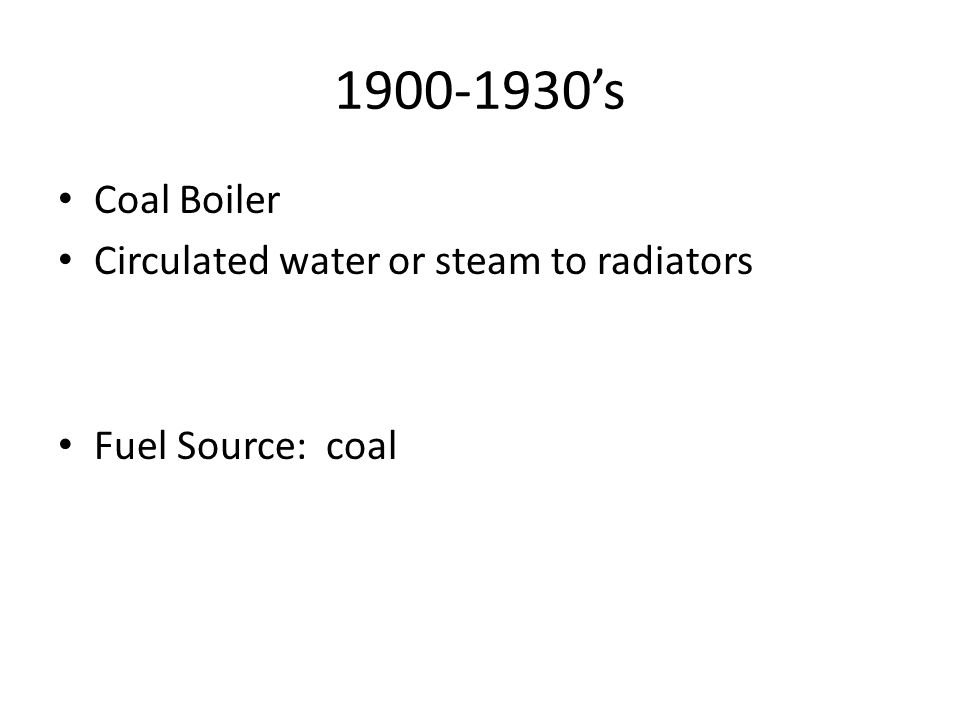 1900-1930s Coal Boiler Circulated water or steam to radiators Fuel Source: coal