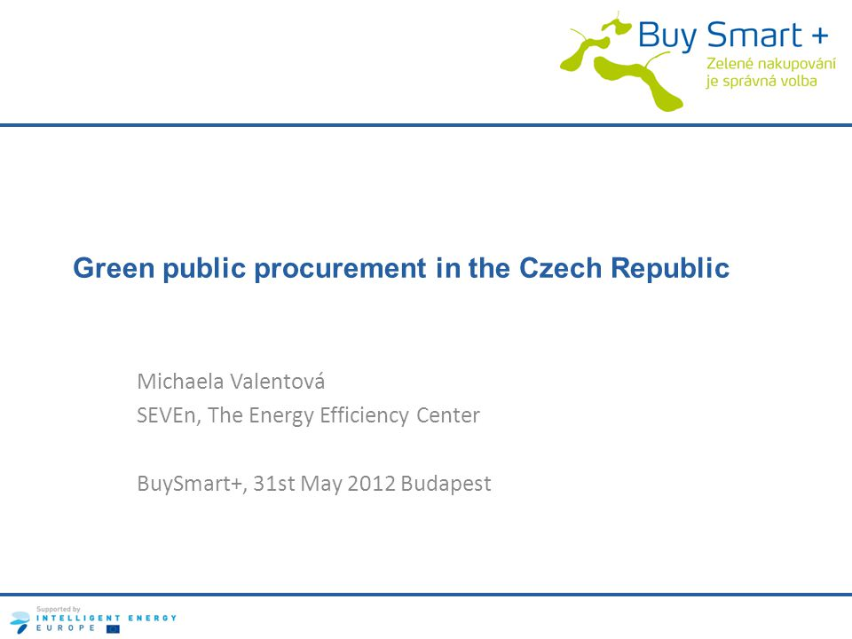 Green public procurement in the Czech Republic Michaela Valentová SEVEn, The Energy Efficiency Center BuySmart+, 31st May 2012 Budapest