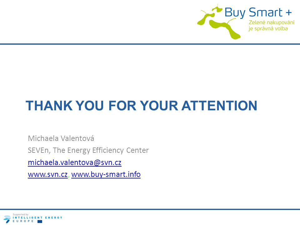 THANK YOU FOR YOUR ATTENTION Michaela Valentová SEVEn, The Energy Efficiency Center michaela.valentova@svn.cz www.svn.czwww.svn.cz, www.buy-smart.infowww.buy-smart.info
