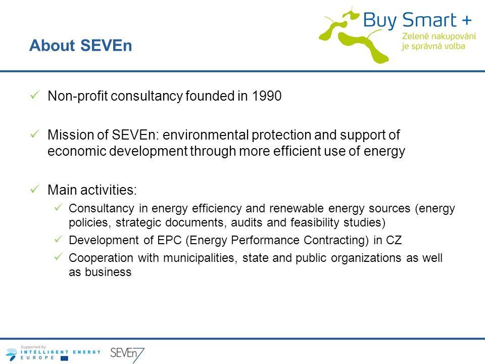 About SEVEn Non-profit consultancy founded in 1990 Mission of SEVEn: environmental protection and support of economic development through more efficient use of energy Main activities: Consultancy in energy efficiency and renewable energy sources (energy policies, strategic documents, audits and feasibility studies) Development of EPC (Energy Performance Contracting) in CZ Cooperation with municipalities, state and public organizations as well as business