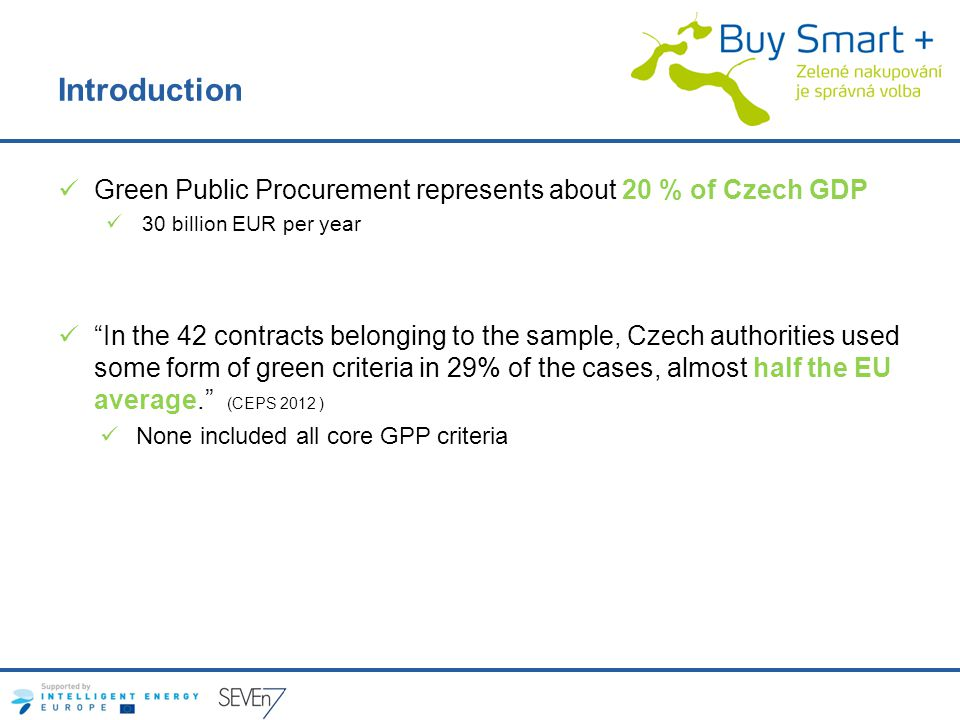 Introduction Green Public Procurement represents about 20 % of Czech GDP 30 billion EUR per year In the 42 contracts belonging to the sample, Czech authorities used some form of green criteria in 29% of the cases, almost half the EU average.