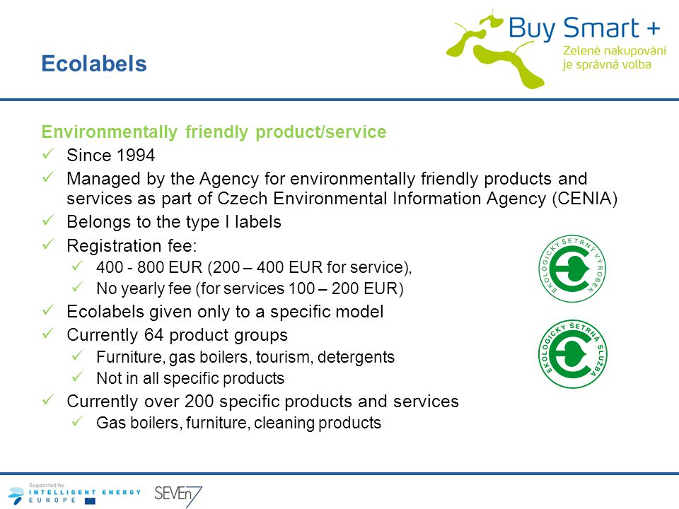 Ecolabels Environmentally friendly product/service Since 1994 Managed by the Agency for environmentally friendly products and services as part of Czech Environmental Information Agency (CENIA) Belongs to the type I labels Registration fee: 400 - 800 EUR (200 – 400 EUR for service), No yearly fee (for services 100 – 200 EUR) Ecolabels given only to a specific model Currently 64 product groups Furniture, gas boilers, tourism, detergents Not in all specific products Currently over 200 specific products and services Gas boilers, furniture, cleaning products