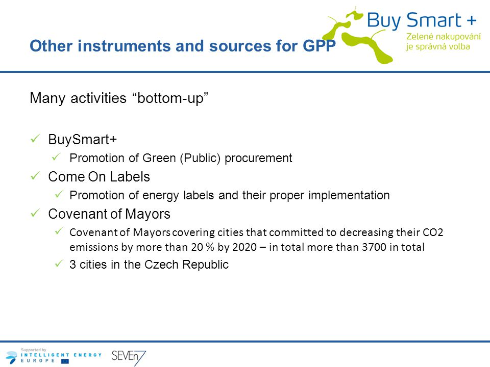 Other instruments and sources for GPP Many activities bottom-up BuySmart+ Promotion of Green (Public) procurement Come On Labels Promotion of energy labels and their proper implementation Covenant of Mayors Covenant of Mayors covering cities that committed to decreasing their CO2 emissions by more than 20 % by 2020 – in total more than 3700 in total 3 cities in the Czech Republic