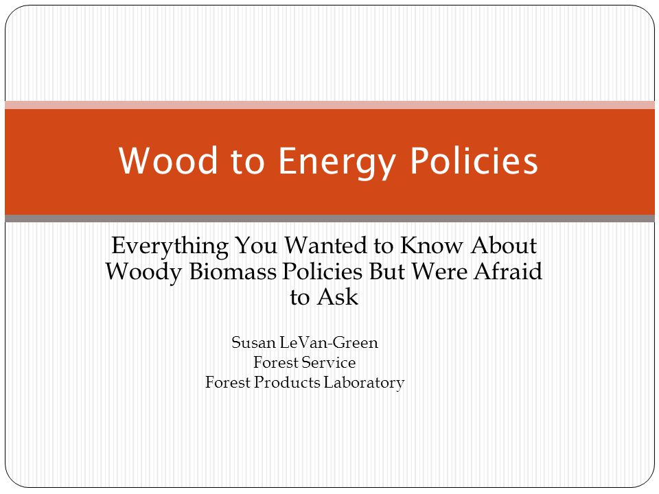 Everything You Wanted to Know About Woody Biomass Policies But Were Afraid to Ask Wood to Energy Policies Susan LeVan-Green Forest Service Forest Products Laboratory