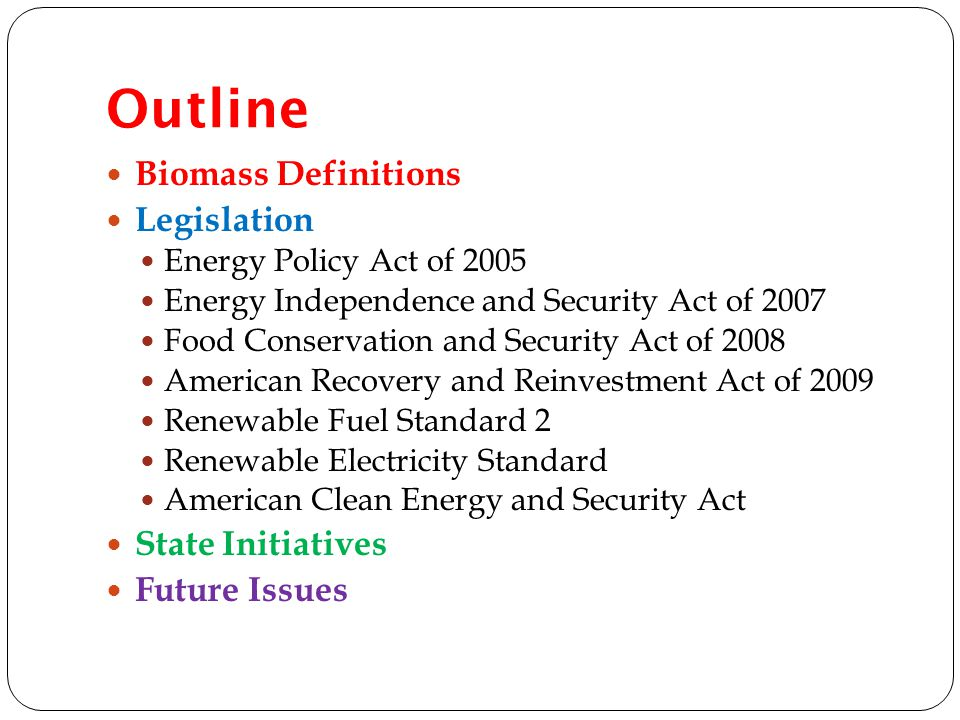 Outline Biomass Definitions Legislation Energy Policy Act of 2005 Energy Independence and Security Act of 2007 Food Conservation and Security Act of 2008 American Recovery and Reinvestment Act of 2009 Renewable Fuel Standard 2 Renewable Electricity Standard American Clean Energy and Security Act State Initiatives Future Issues