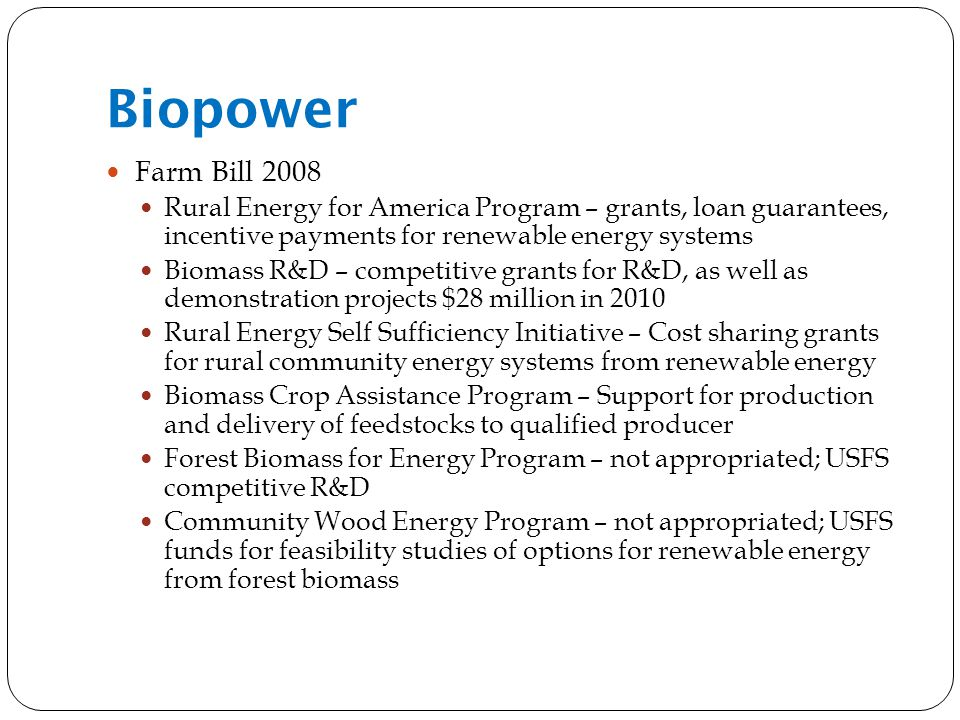Biopower Farm Bill 2008 Rural Energy for America Program – grants, loan guarantees, incentive payments for renewable energy systems Biomass R&D – competitive grants for R&D, as well as demonstration projects $28 million in 2010 Rural Energy Self Sufficiency Initiative – Cost sharing grants for rural community energy systems from renewable energy Biomass Crop Assistance Program – Support for production and delivery of feedstocks to qualified producer Forest Biomass for Energy Program – not appropriated; USFS competitive R&D Community Wood Energy Program – not appropriated; USFS funds for feasibility studies of options for renewable energy from forest biomass