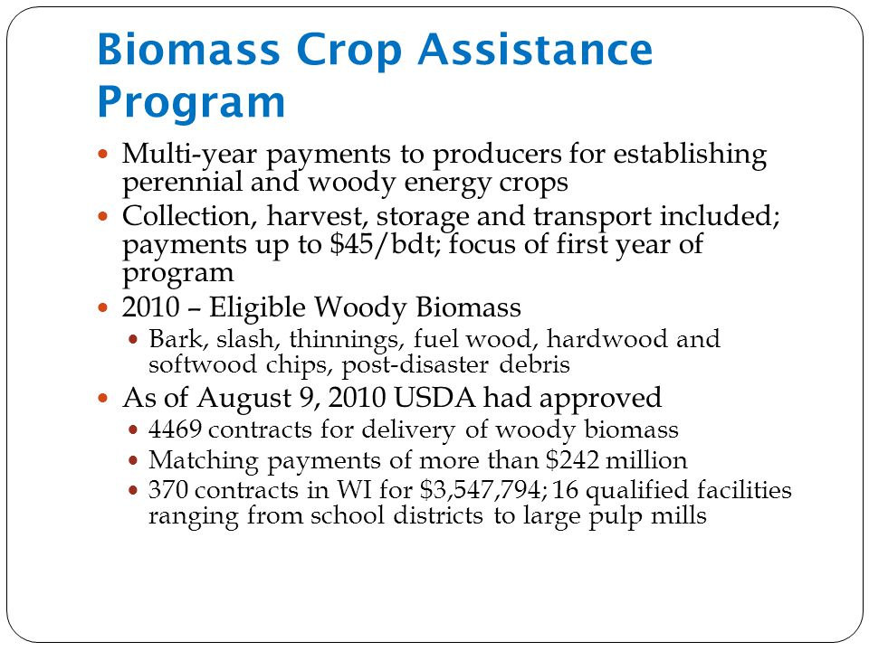 Biomass Crop Assistance Program Multi-year payments to producers for establishing perennial and woody energy crops Collection, harvest, storage and transport included; payments up to $45/bdt; focus of first year of program 2010 – Eligible Woody Biomass Bark, slash, thinnings, fuel wood, hardwood and softwood chips, post-disaster debris As of August 9, 2010 USDA had approved 4469 contracts for delivery of woody biomass Matching payments of more than $242 million 370 contracts in WI for $3,547,794; 16 qualified facilities ranging from school districts to large pulp mills