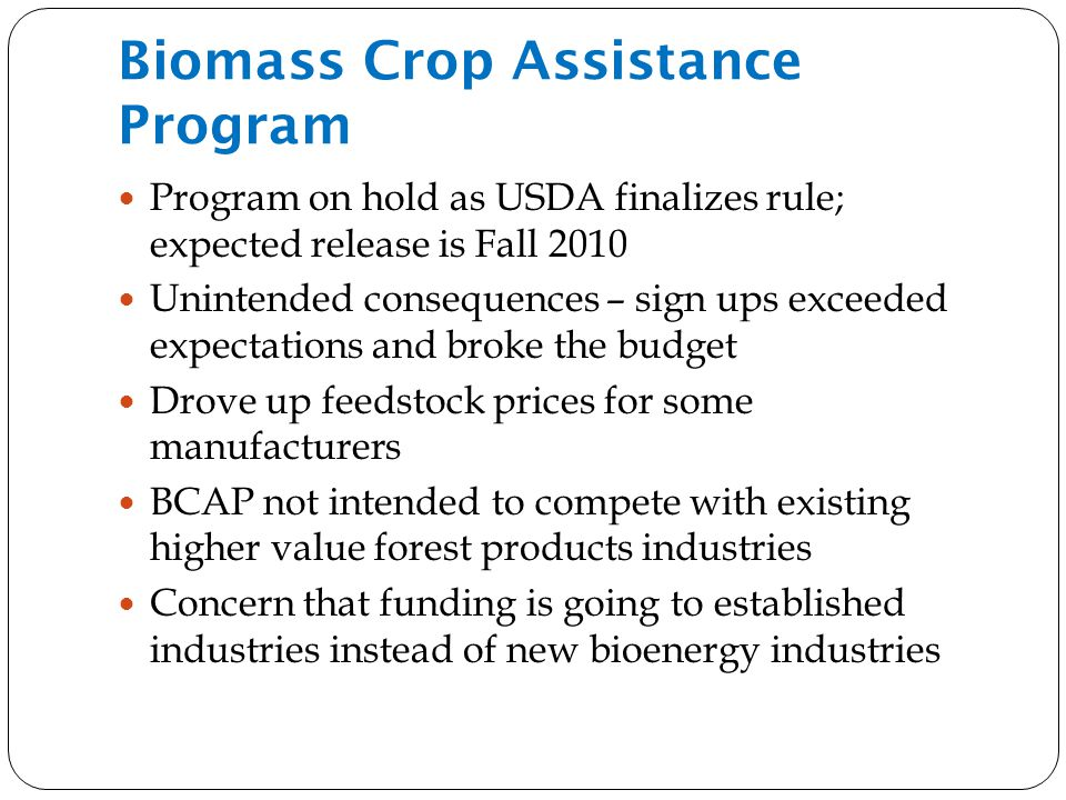 Biomass Crop Assistance Program Program on hold as USDA finalizes rule; expected release is Fall 2010 Unintended consequences – sign ups exceeded expectations and broke the budget Drove up feedstock prices for some manufacturers BCAP not intended to compete with existing higher value forest products industries Concern that funding is going to established industries instead of new bioenergy industries