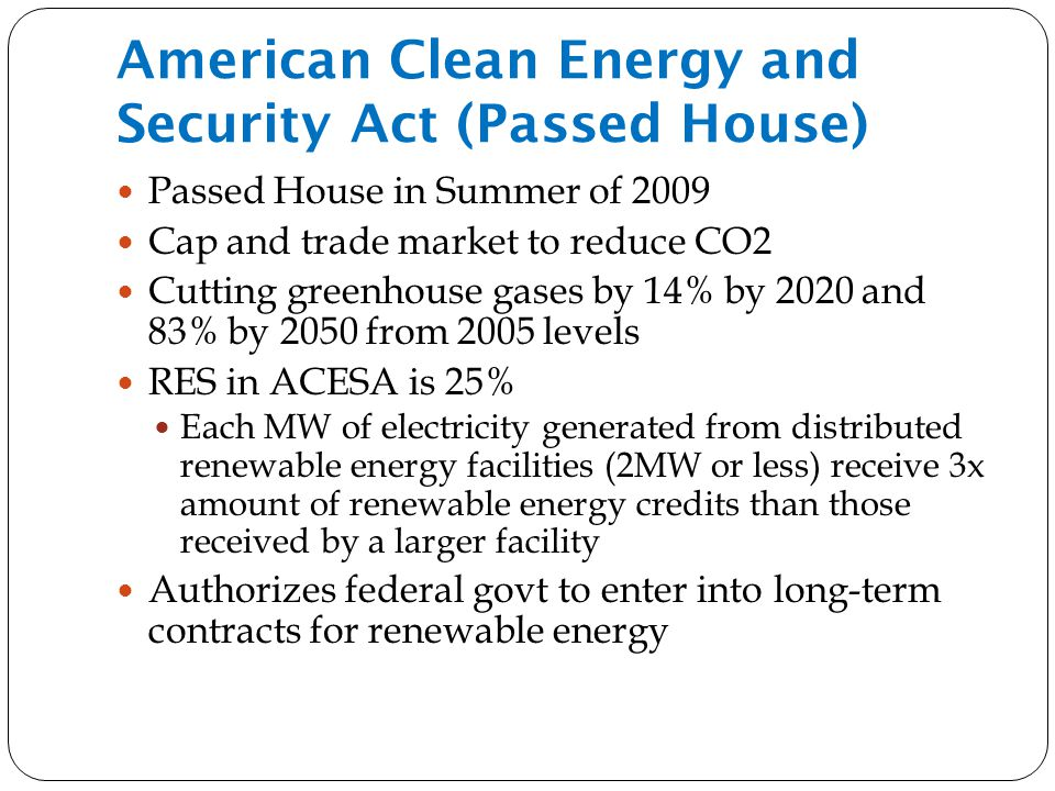 American Clean Energy and Security Act (Passed House) Passed House in Summer of 2009 Cap and trade market to reduce CO2 Cutting greenhouse gases by 14% by 2020 and 83% by 2050 from 2005 levels RES in ACESA is 25% Each MW of electricity generated from distributed renewable energy facilities (2MW or less) receive 3x amount of renewable energy credits than those received by a larger facility Authorizes federal govt to enter into long-term contracts for renewable energy