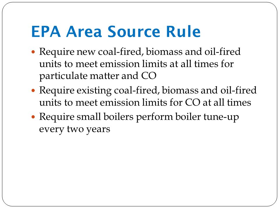 EPA Area Source Rule Require new coal-fired, biomass and oil-fired units to meet emission limits at all times for particulate matter and CO Require existing coal-fired, biomass and oil-fired units to meet emission limits for CO at all times Require small boilers perform boiler tune-up every two years