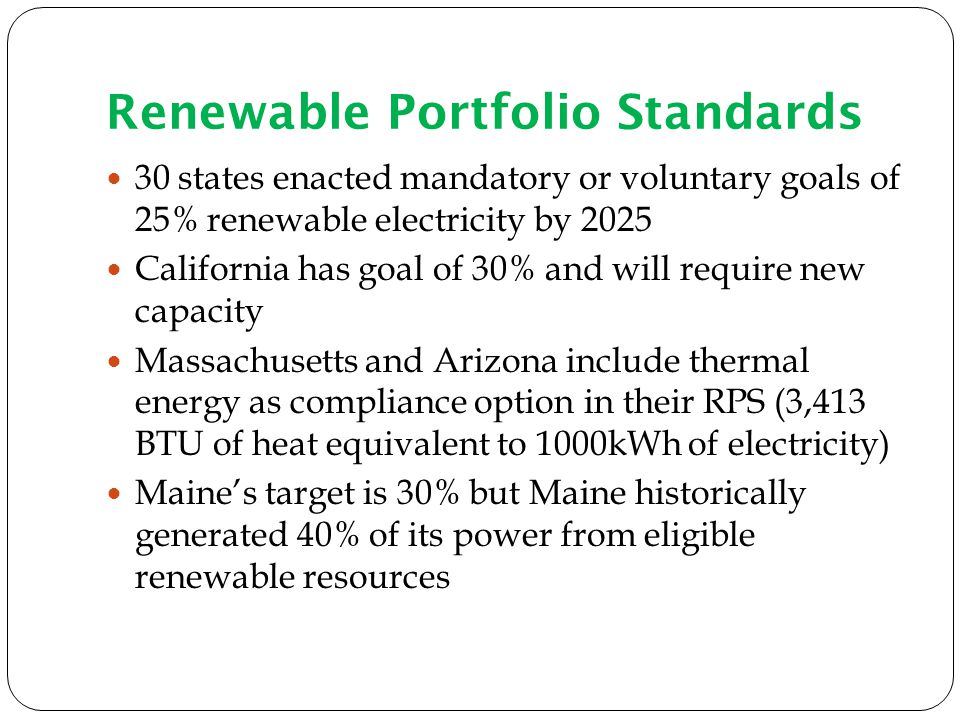 Renewable Portfolio Standards 30 states enacted mandatory or voluntary goals of 25% renewable electricity by 2025 California has goal of 30% and will require new capacity Massachusetts and Arizona include thermal energy as compliance option in their RPS (3,413 BTU of heat equivalent to 1000kWh of electricity) Maines target is 30% but Maine historically generated 40% of its power from eligible renewable resources