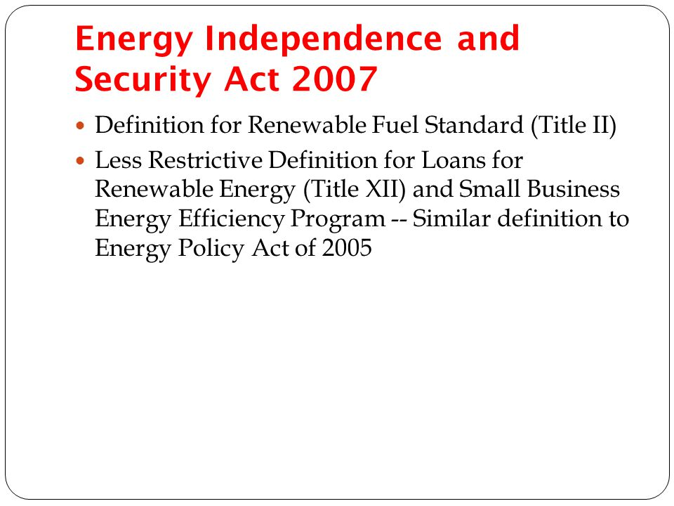 Energy Independence and Security Act 2007 Definition for Renewable Fuel Standard (Title II) Less Restrictive Definition for Loans for Renewable Energy (Title XII) and Small Business Energy Efficiency Program -- Similar definition to Energy Policy Act of 2005