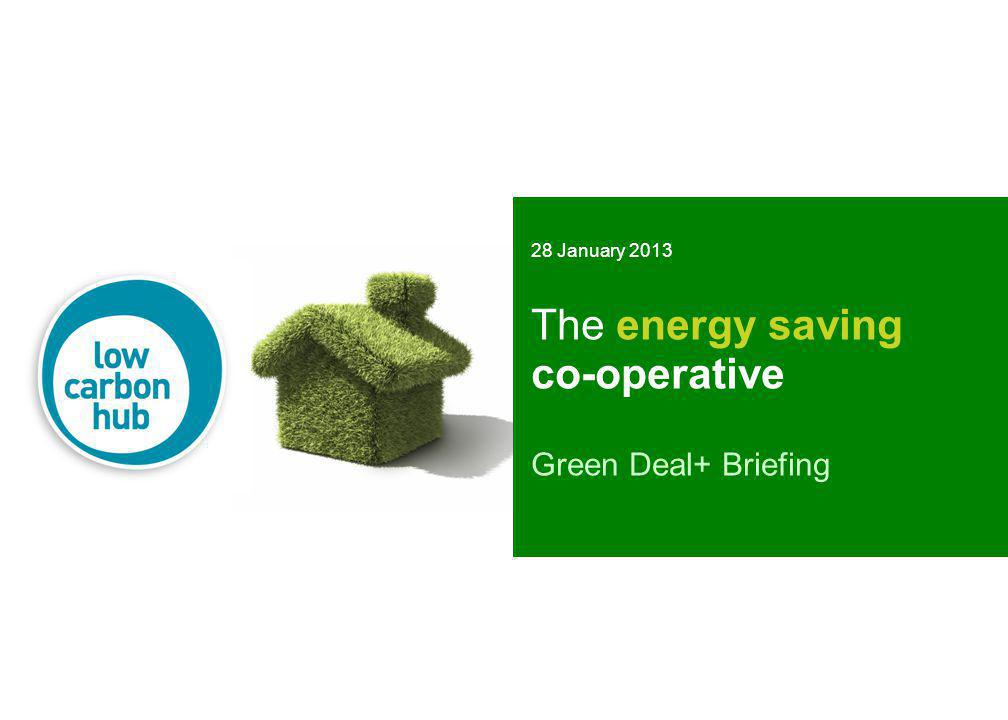 The energy saving co-operative Green Deal+ Briefing 28 January 2013
