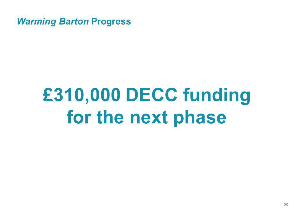 Warming Barton Progress 20 £310,000 DECC funding for the next phase
