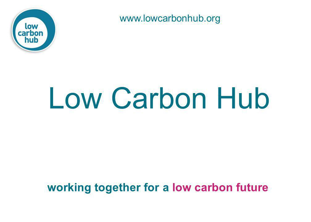 www.lowcarbonhub.org Low Carbon Hub working together for a low carbon future