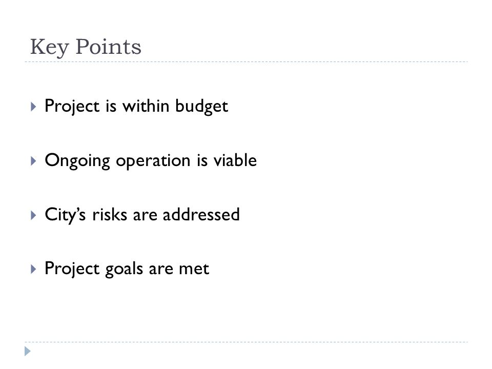 Key Points Project is within budget Ongoing operation is viable Citys risks are addressed Project goals are met