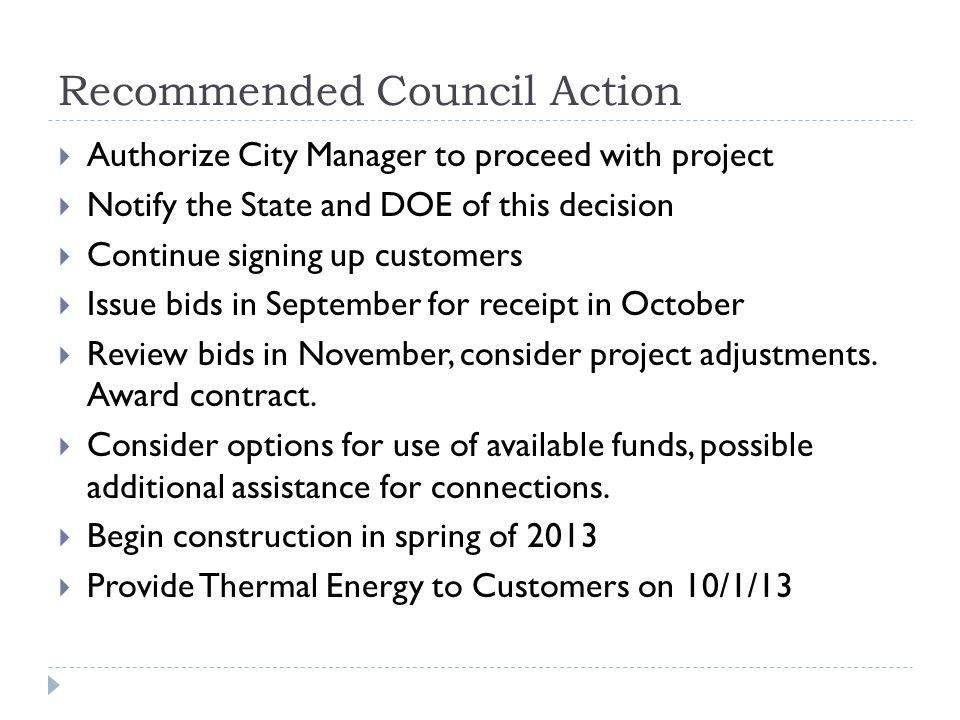 Recommended Council Action Authorize City Manager to proceed with project Notify the State and DOE of this decision Continue signing up customers Issue bids in September for receipt in October Review bids in November, consider project adjustments.