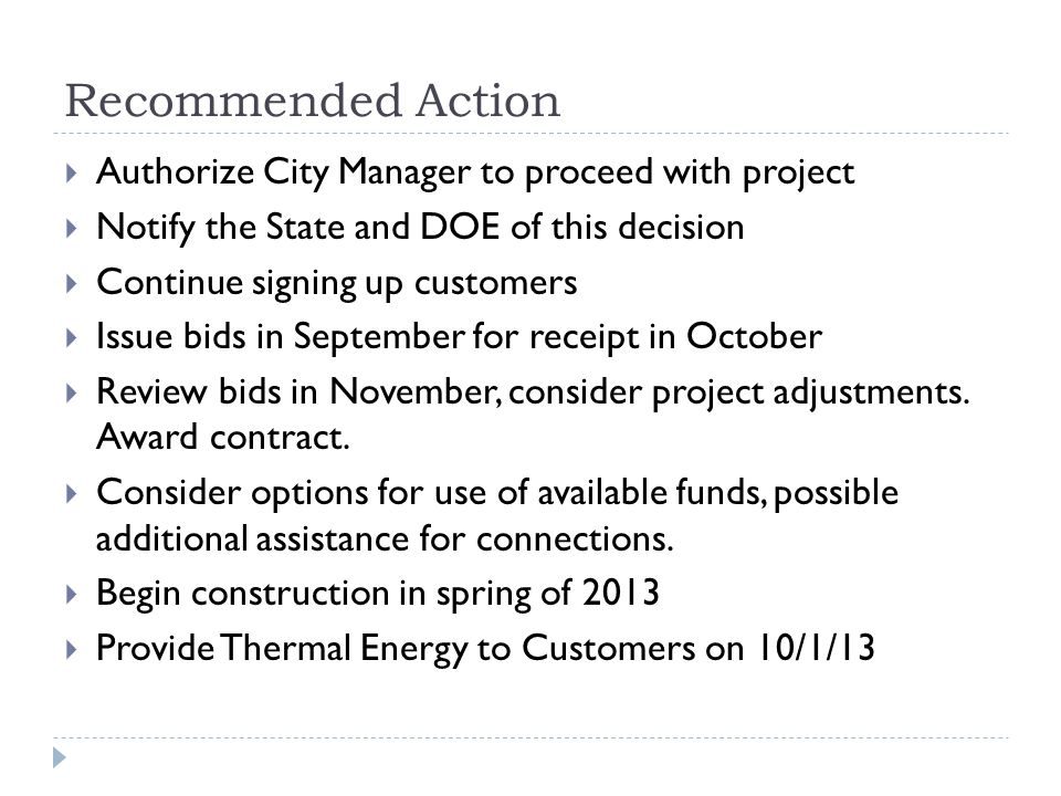 Recommended Action Authorize City Manager to proceed with project Notify the State and DOE of this decision Continue signing up customers Issue bids in September for receipt in October Review bids in November, consider project adjustments.