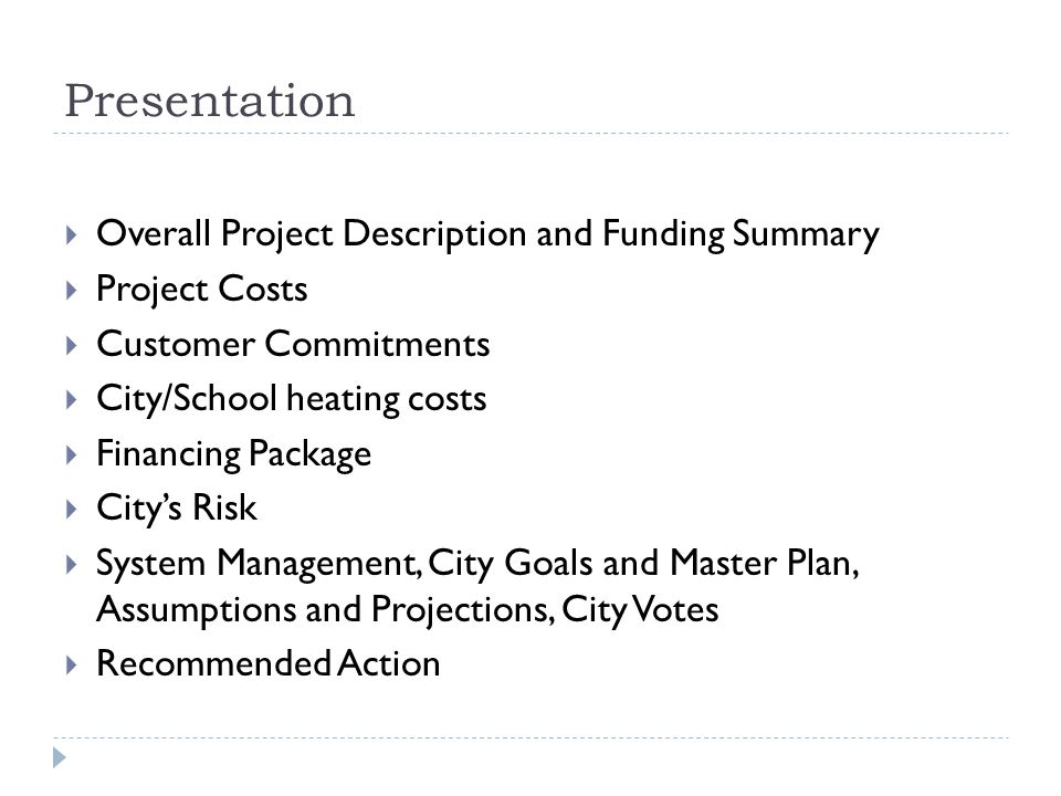 Presentation Overall Project Description and Funding Summary Project Costs Customer Commitments City/School heating costs Financing Package Citys Risk System Management, City Goals and Master Plan, Assumptions and Projections, City Votes Recommended Action