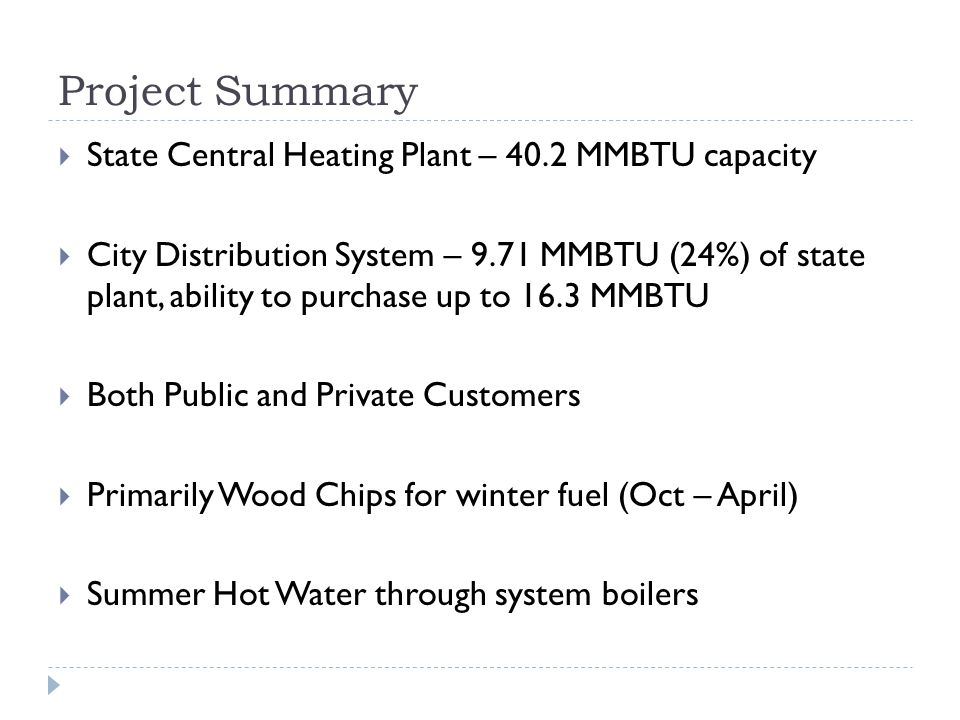 Project Summary State Central Heating Plant – 40.2 MMBTU capacity City Distribution System – 9.71 MMBTU (24%) of state plant, ability to purchase up to 16.3 MMBTU Both Public and Private Customers Primarily Wood Chips for winter fuel (Oct – April) Summer Hot Water through system boilers