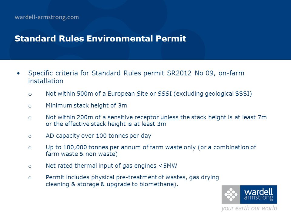 Standard Rules Environmental Permit Specific criteria for Standard Rules permit SR2012 No 09, on-farm installation o Not within 500m of a European Site or SSSI (excluding geological SSSI) o Minimum stack height of 3m o Not within 200m of a sensitive receptor unless the stack height is at least 7m or the effective stack height is at least 3m o AD capacity over 100 tonnes per day o Up to 100,000 tonnes per annum of farm waste only (or a combination of farm waste & non waste) o Net rated thermal input of gas engines <5MW o Permit includes physical pre-treatment of wastes, gas drying cleaning & storage & upgrade to biomethane).
