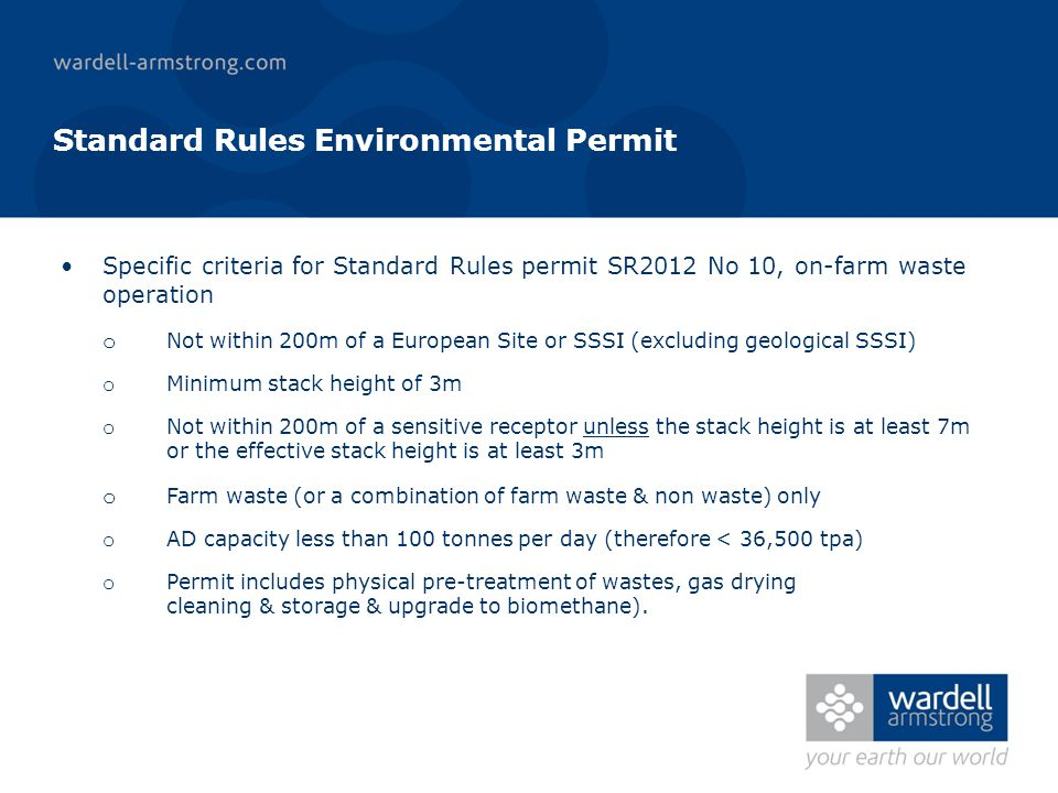 Standard Rules Environmental Permit Specific criteria for Standard Rules permit SR2012 No 10, on-farm waste operation o Not within 200m of a European Site or SSSI (excluding geological SSSI) o Minimum stack height of 3m o Not within 200m of a sensitive receptor unless the stack height is at least 7m or the effective stack height is at least 3m o Farm waste (or a combination of farm waste & non waste) only o AD capacity less than 100 tonnes per day (therefore < 36,500 tpa) o Permit includes physical pre-treatment of wastes, gas drying cleaning & storage & upgrade to biomethane).