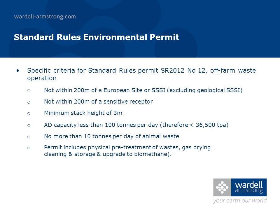 Standard Rules Environmental Permit Specific criteria for Standard Rules permit SR2012 No 12, off-farm waste operation o Not within 200m of a European Site or SSSI (excluding geological SSSI) o Not within 200m of a sensitive receptor o Minimum stack height of 3m o AD capacity less than 100 tonnes per day (therefore < 36,500 tpa) o No more than 10 tonnes per day of animal waste o Permit includes physical pre-treatment of wastes, gas drying cleaning & storage & upgrade to biomethane).