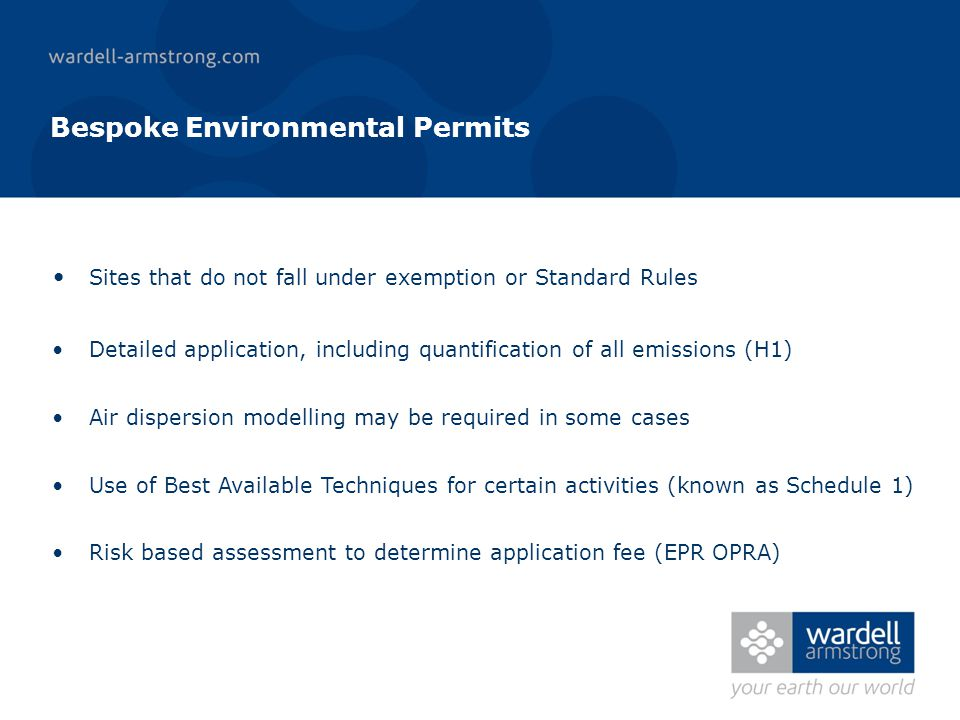 Bespoke Environmental Permits Sites that do not fall under exemption or Standard Rules Detailed application, including quantification of all emissions (H1) Air dispersion modelling may be required in some cases Use of Best Available Techniques for certain activities (known as Schedule 1) Risk based assessment to determine application fee (EPR OPRA)