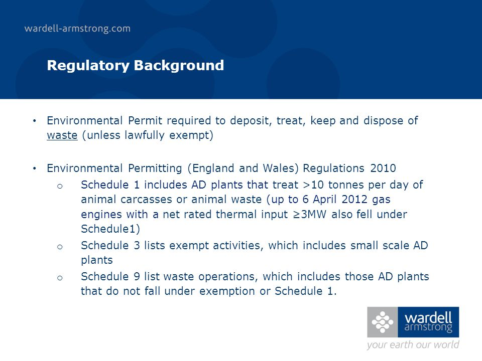 Regulatory Background Environmental Permit required to deposit, treat, keep and dispose of waste (unless lawfully exempt) Environmental Permitting (England and Wales) Regulations 2010 o Schedule 1 includes AD plants that treat >10 tonnes per day of animal carcasses or animal waste (up to 6 April 2012 gas engines with a net rated thermal input 3MW also fell under Schedule1) o Schedule 3 lists exempt activities, which includes small scale AD plants o Schedule 9 list waste operations, which includes those AD plants that do not fall under exemption or Schedule 1.