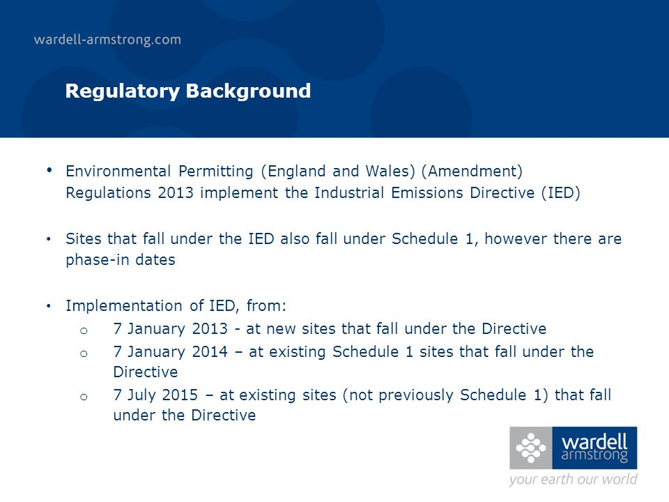 Regulatory Background Environmental Permitting (England and Wales) (Amendment) Regulations 2013 implement the Industrial Emissions Directive (IED) Sites that fall under the IED also fall under Schedule 1, however there are phase-in dates Implementation of IED, from: o 7 January 2013 - at new sites that fall under the Directive o 7 January 2014 – at existing Schedule 1 sites that fall under the Directive o 7 July 2015 – at existing sites (not previously Schedule 1) that fall under the Directive